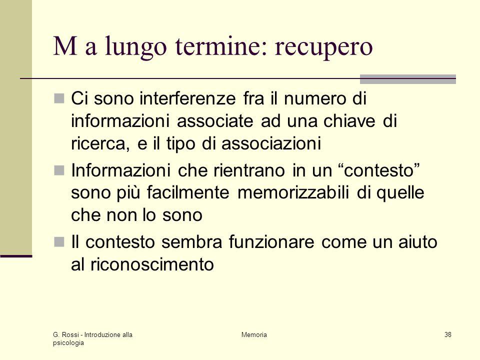 G. Rossi - Introduzione alla psicologia Memoria38 M a lungo termine: recupero Ci sono interferenze fra il numero di informazioni associate ad una chia