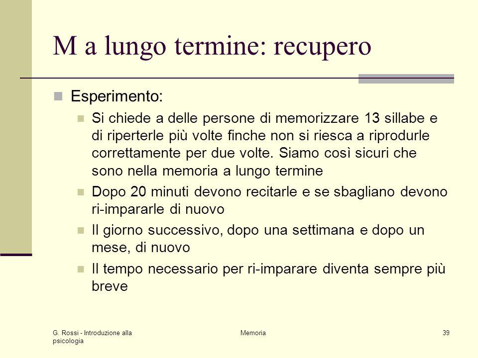 G. Rossi - Introduzione alla psicologia Memoria39 M a lungo termine: recupero Esperimento: Si chiede a delle persone di memorizzare 13 sillabe e di ri
