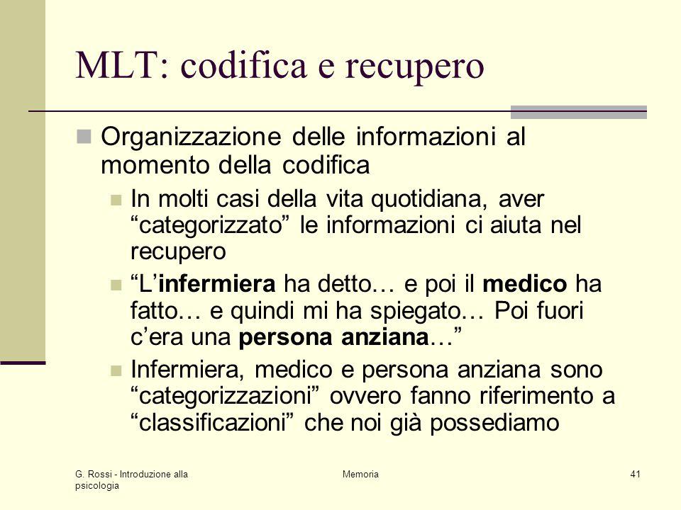 G. Rossi - Introduzione alla psicologia Memoria41 MLT: codifica e recupero Organizzazione delle informazioni al momento della codifica In molti casi d
