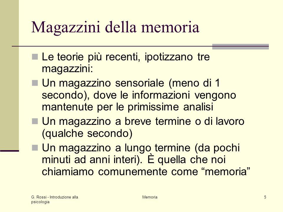 G. Rossi - Introduzione alla psicologia Memoria5 Magazzini della memoria Le teorie più recenti, ipotizzano tre magazzini: Un magazzino sensoriale (men