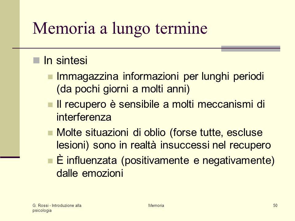 G. Rossi - Introduzione alla psicologia Memoria50 Memoria a lungo termine In sintesi Immagazzina informazioni per lunghi periodi (da pochi giorni a mo