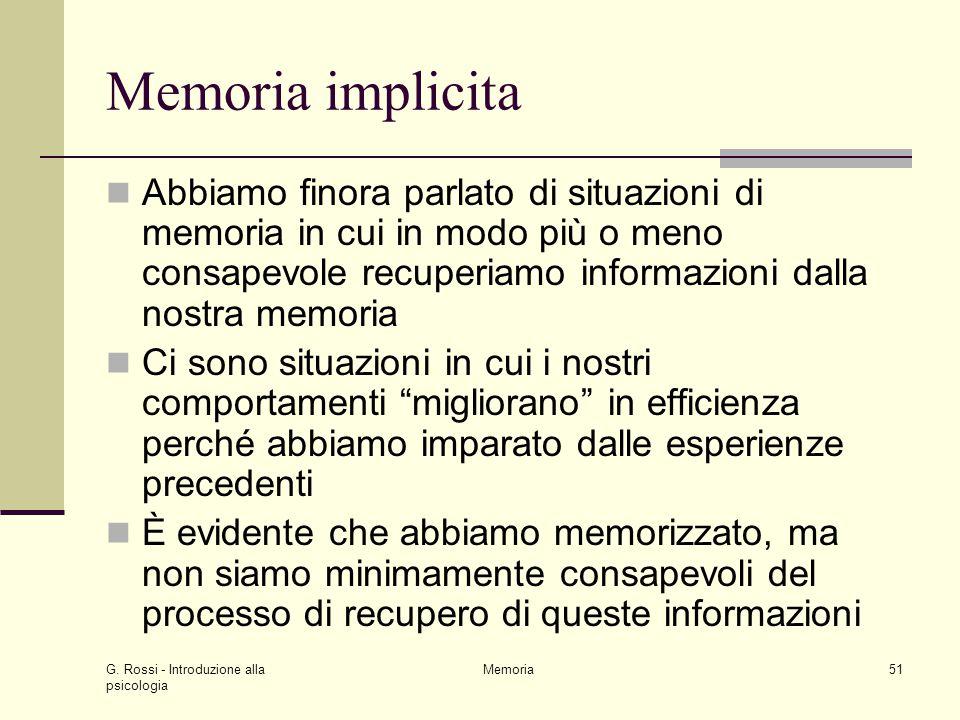 G. Rossi - Introduzione alla psicologia Memoria51 Memoria implicita Abbiamo finora parlato di situazioni di memoria in cui in modo più o meno consapev