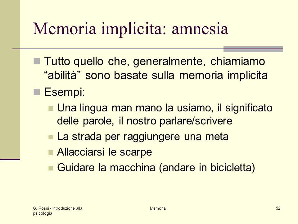 """G. Rossi - Introduzione alla psicologia Memoria52 Memoria implicita: amnesia Tutto quello che, generalmente, chiamiamo """"abilità"""" sono basate sulla mem"""