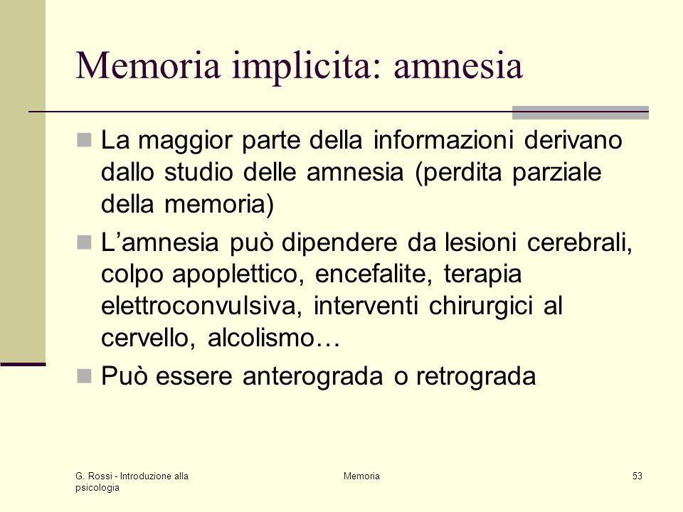 G. Rossi - Introduzione alla psicologia Memoria53 Memoria implicita: amnesia La maggior parte della informazioni derivano dallo studio delle amnesia (