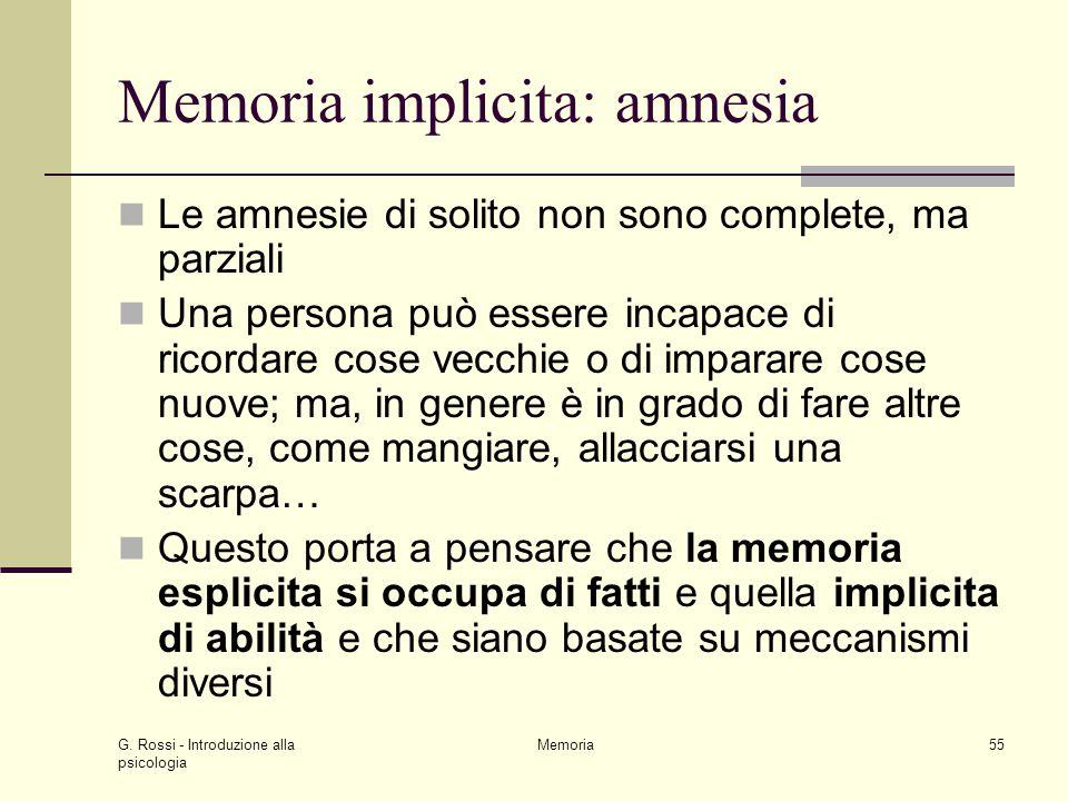 G. Rossi - Introduzione alla psicologia Memoria55 Memoria implicita: amnesia Le amnesie di solito non sono complete, ma parziali Una persona può esser