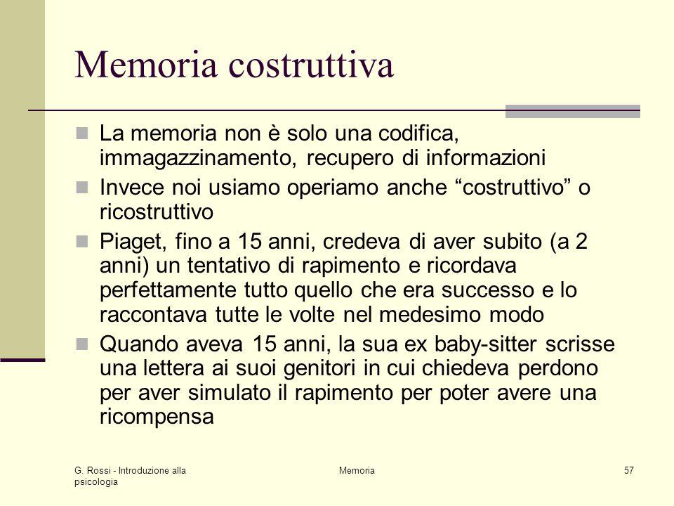 G. Rossi - Introduzione alla psicologia Memoria57 Memoria costruttiva La memoria non è solo una codifica, immagazzinamento, recupero di informazioni I