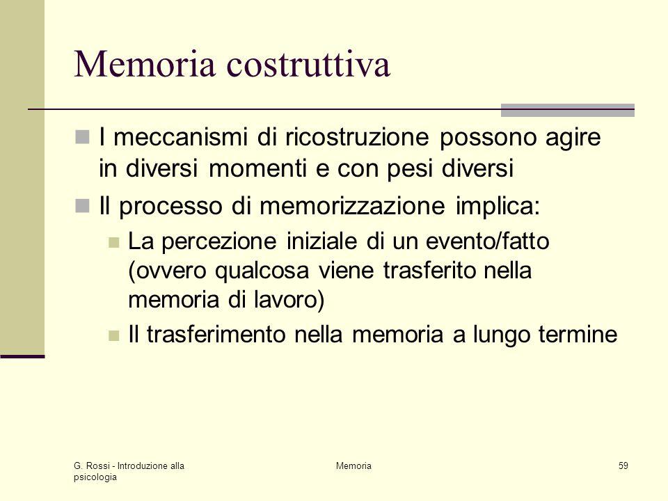 G. Rossi - Introduzione alla psicologia Memoria59 Memoria costruttiva I meccanismi di ricostruzione possono agire in diversi momenti e con pesi divers