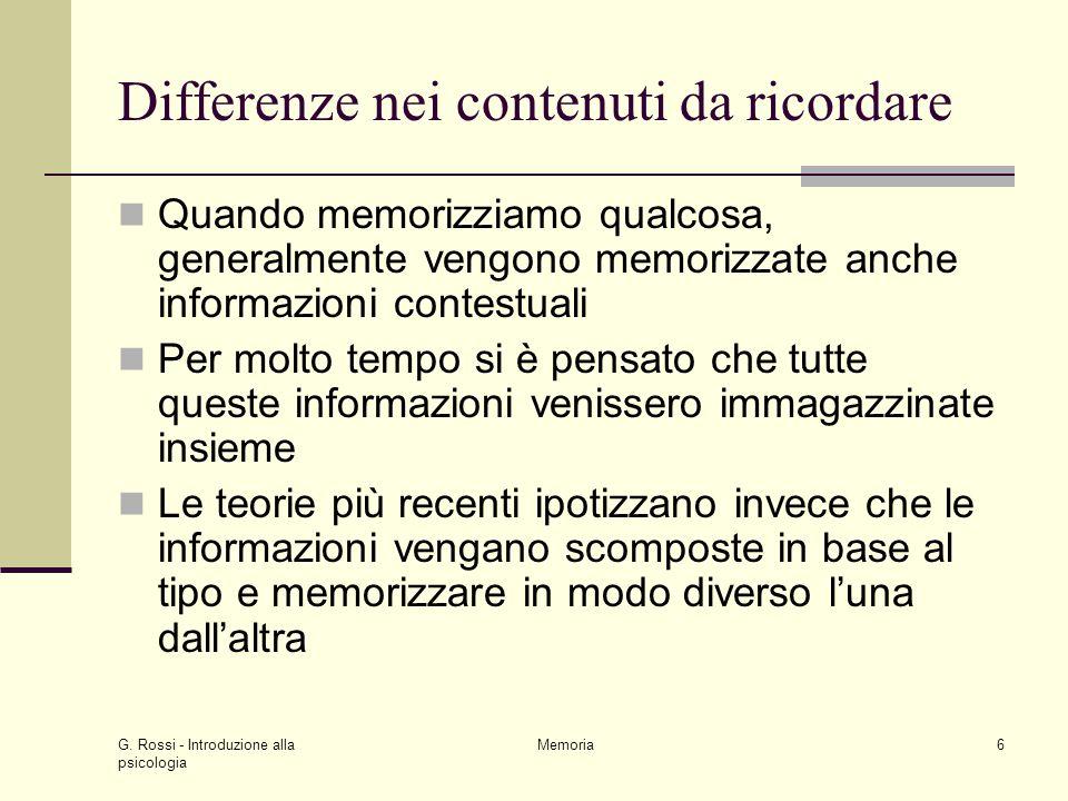 G. Rossi - Introduzione alla psicologia Memoria6 Differenze nei contenuti da ricordare Quando memorizziamo qualcosa, generalmente vengono memorizzate