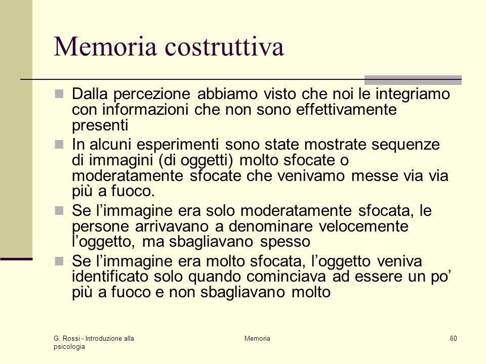 G. Rossi - Introduzione alla psicologia Memoria60 Memoria costruttiva Dalla percezione abbiamo visto che noi le integriamo con informazioni che non so
