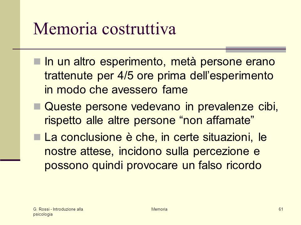 G. Rossi - Introduzione alla psicologia Memoria61 Memoria costruttiva In un altro esperimento, metà persone erano trattenute per 4/5 ore prima dell'es