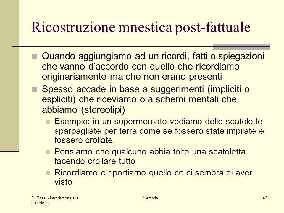 G. Rossi - Introduzione alla psicologia Memoria63 Ricostruzione mnestica post-fattuale Quando aggiungiamo ad un ricordi, fatti o spiegazioni che vanno