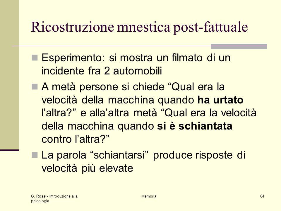 G. Rossi - Introduzione alla psicologia Memoria64 Ricostruzione mnestica post-fattuale Esperimento: si mostra un filmato di un incidente fra 2 automob