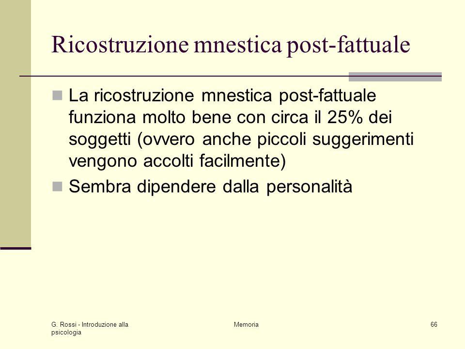 G. Rossi - Introduzione alla psicologia Memoria66 Ricostruzione mnestica post-fattuale La ricostruzione mnestica post-fattuale funziona molto bene con