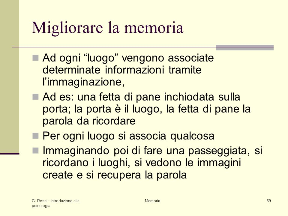 """G. Rossi - Introduzione alla psicologia Memoria69 Migliorare la memoria Ad ogni """"luogo"""" vengono associate determinate informazioni tramite l'immaginaz"""