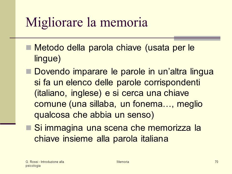 G. Rossi - Introduzione alla psicologia Memoria70 Migliorare la memoria Metodo della parola chiave (usata per le lingue) Dovendo imparare le parole in