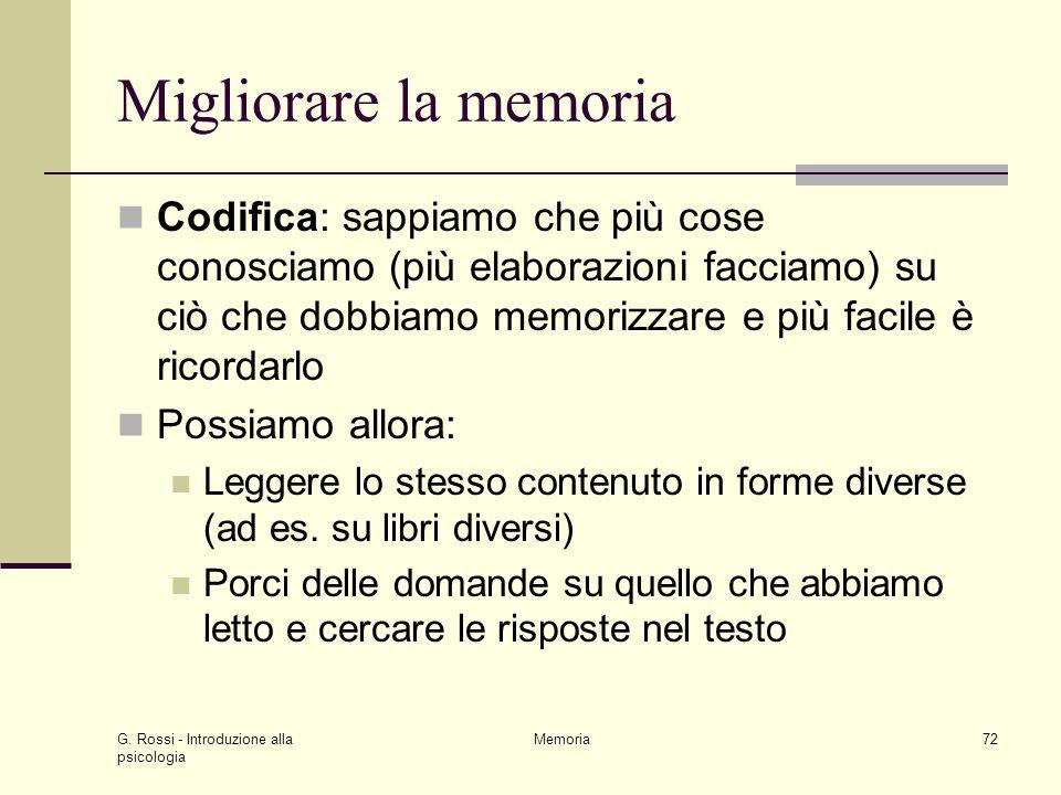 G. Rossi - Introduzione alla psicologia Memoria72 Migliorare la memoria Codifica: sappiamo che più cose conosciamo (più elaborazioni facciamo) su ciò
