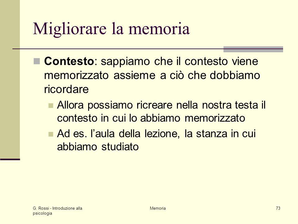 G. Rossi - Introduzione alla psicologia Memoria73 Migliorare la memoria Contesto: sappiamo che il contesto viene memorizzato assieme a ciò che dobbiam