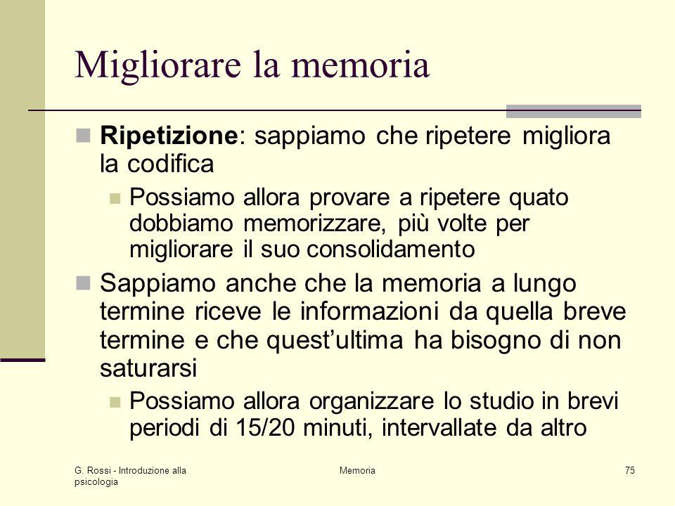 G. Rossi - Introduzione alla psicologia Memoria75 Migliorare la memoria Ripetizione: sappiamo che ripetere migliora la codifica Possiamo allora provar
