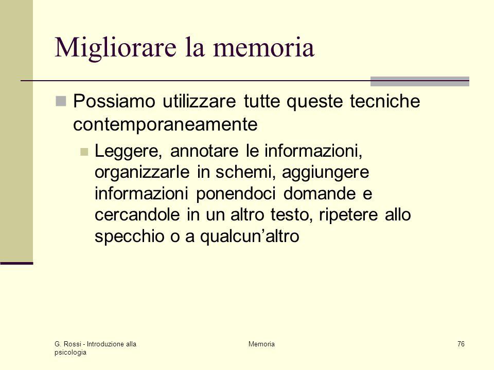 G. Rossi - Introduzione alla psicologia Memoria76 Migliorare la memoria Possiamo utilizzare tutte queste tecniche contemporaneamente Leggere, annotare