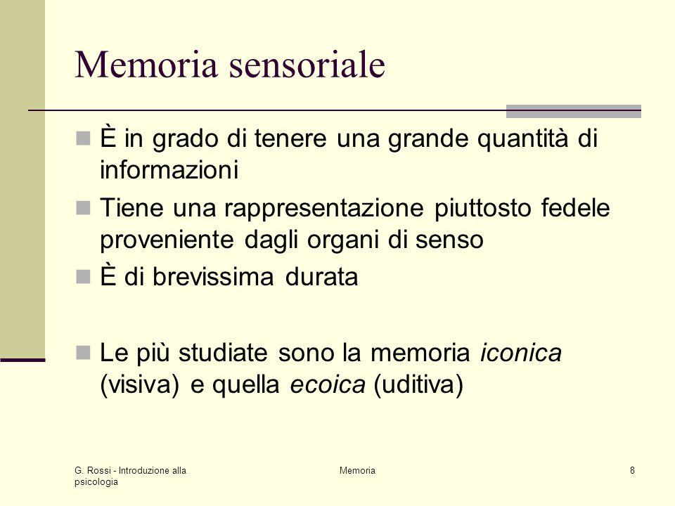 G. Rossi - Introduzione alla psicologia Memoria8 Memoria sensoriale È in grado di tenere una grande quantità di informazioni Tiene una rappresentazion