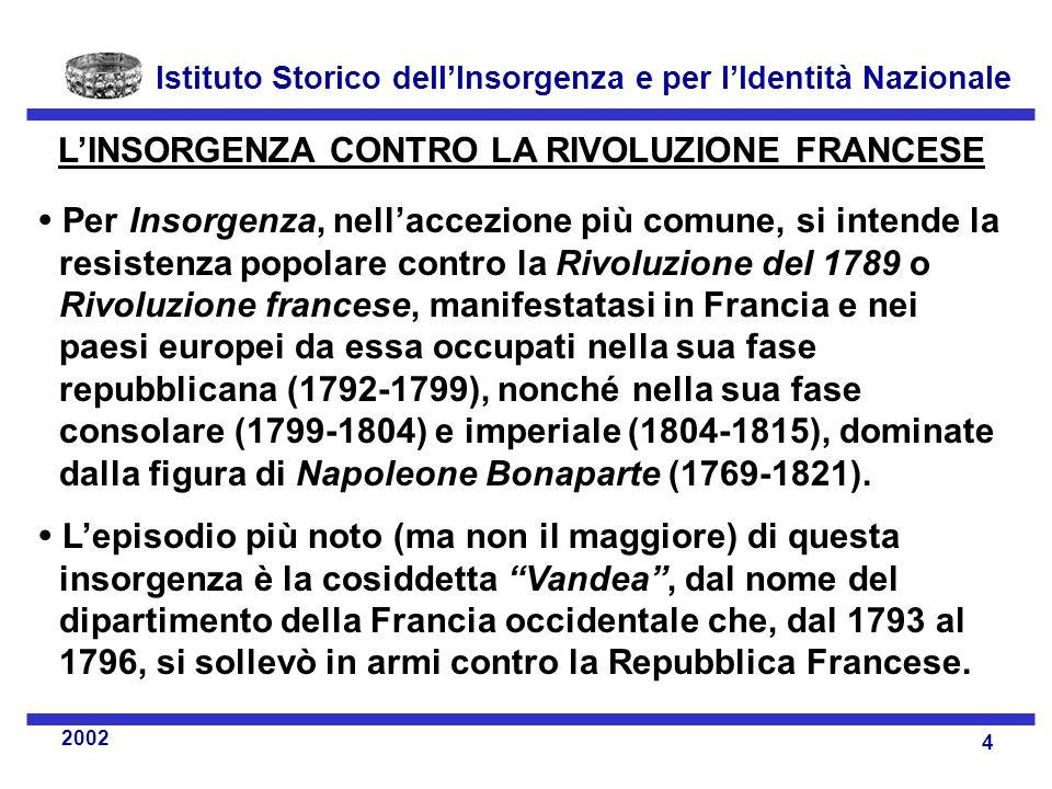 Istituto Storico dell'Insorgenza e per l'Identità Nazionale 4 2002 L'INSORGENZA CONTRO LA RIVOLUZIONE FRANCESE  Per Insorgenza, nell'accezione più comune, si intende la resistenza popolare contro la Rivoluzione del 1789 o Rivoluzione francese, manifestatasi in Francia e nei paesi europei da essa occupati nella sua fase repubblicana (1792-1799), nonché nella sua fase consolare (1799-1804) e imperiale (1804-1815), dominate dalla figura di Napoleone Bonaparte (1769-1821).