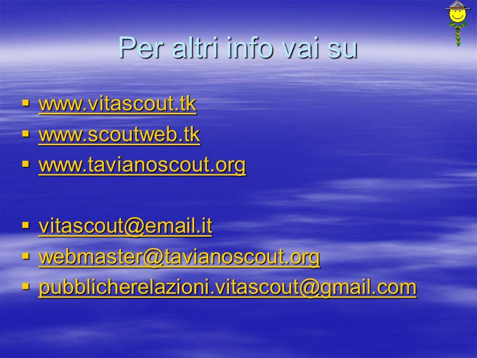 Per altri info vai su  www.vitascout.tk www.vitascout.tk  www.scoutweb.tk www.scoutweb.tk  www.tavianoscout.org www.tavianoscout.org  vitascout@email.it vitascout@email.it  webmaster@tavianoscout.org webmaster@tavianoscout.org  pubblicherelazioni.vitascout@gmail.com pubblicherelazioni.vitascout@gmail.com