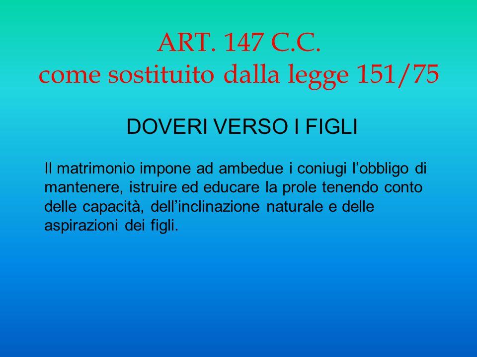 ART. 147 C.C. come sostituito dalla legge 151/75 DOVERI VERSO I FIGLI Il matrimonio impone ad ambedue i coniugi l'obbligo di mantenere, istruire ed ed