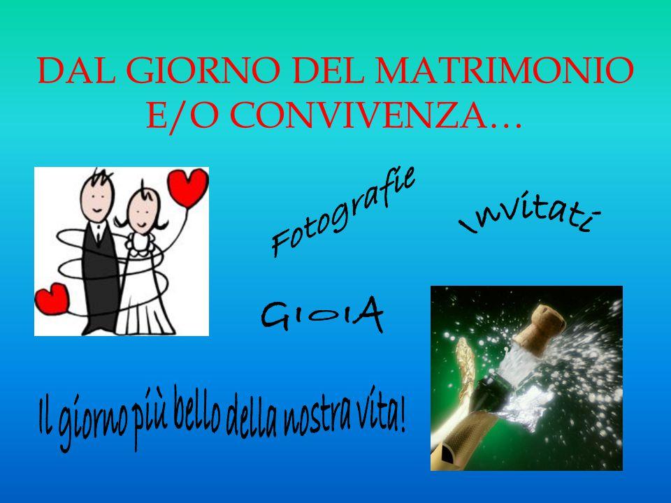 DAL GIORNO DEL MATRIMONIO E/O CONVIVENZA…