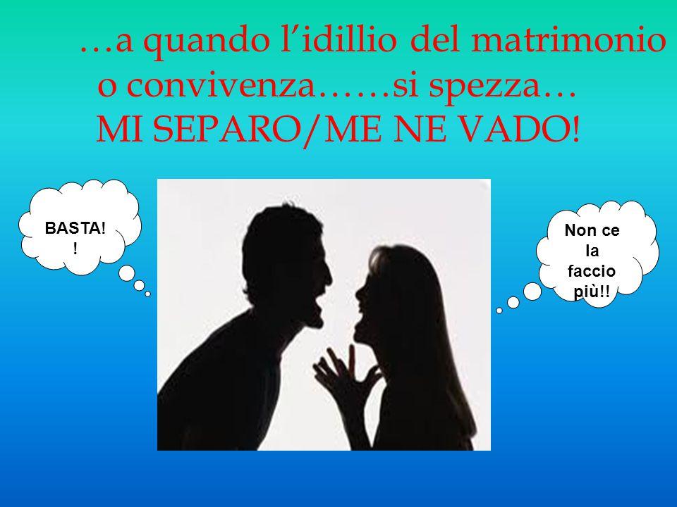 …a quando l'idillio del matrimonio o convivenza……si spezza… MI SEPARO/ME NE VADO! Non ce la faccio più!! BASTA! !