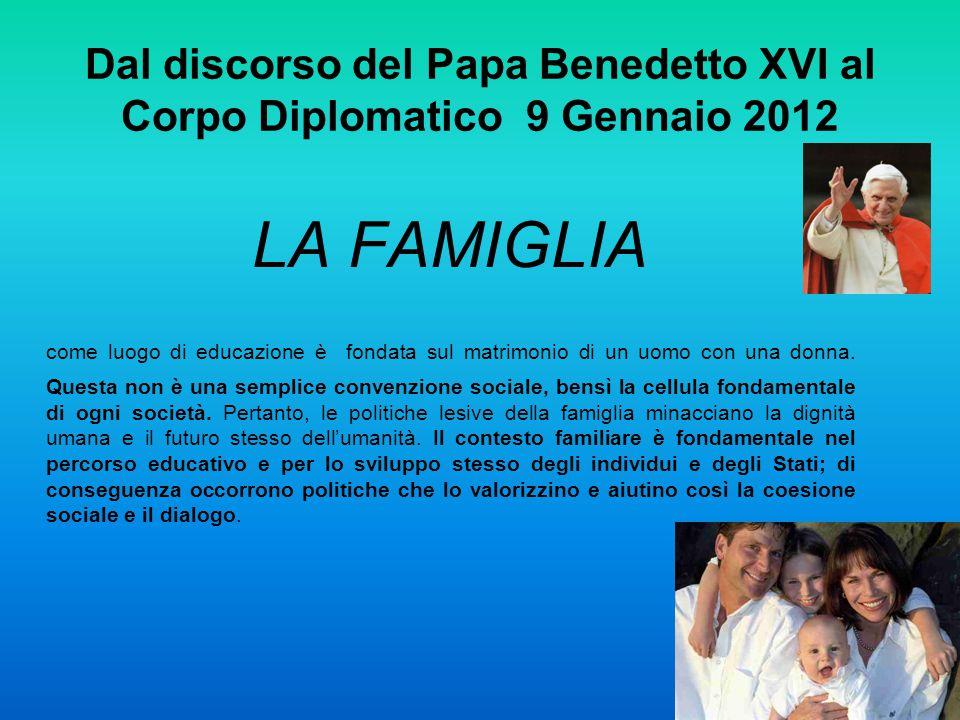 Dal discorso del Papa Benedetto XVI al Corpo Diplomatico 9 Gennaio 2012 LA FAMIGLIA come luogo di educazione è fondata sul matrimonio di un uomo con u