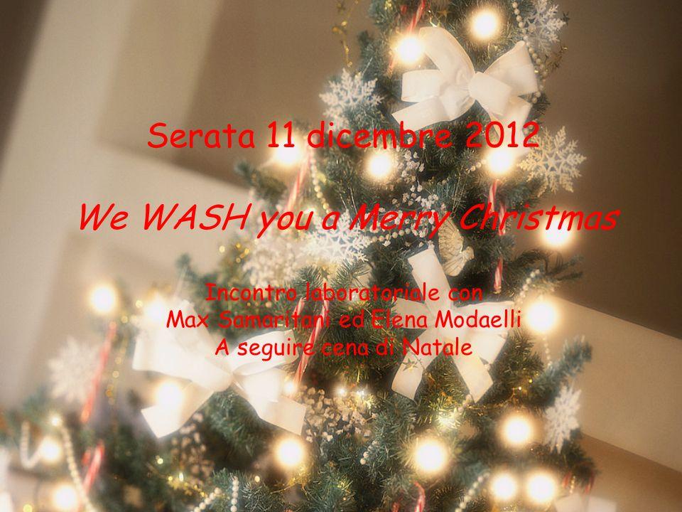Serata 11 dicembre 2012 We WASH you a Merry Christmas Incontro laboratoriale con Max Samaritani ed Elena Modaelli A seguire cena di Natale