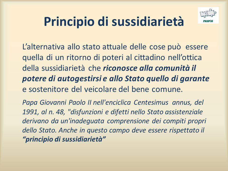 Principio di sussidiarietà L'alternativa allo stato attuale delle cose può essere quella di un ritorno di poteri al cittadino nell'ottica della sussidiarietà che riconosce alla comunità il potere di autogestirsi e allo Stato quello di garante e sostenitore del veicolare del bene comune.