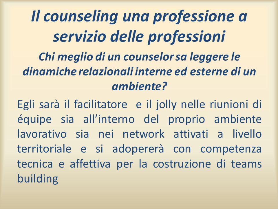 Il counseling una professione a servizio delle professioni Chi meglio di un counselor sa leggere le dinamiche relazionali interne ed esterne di un amb