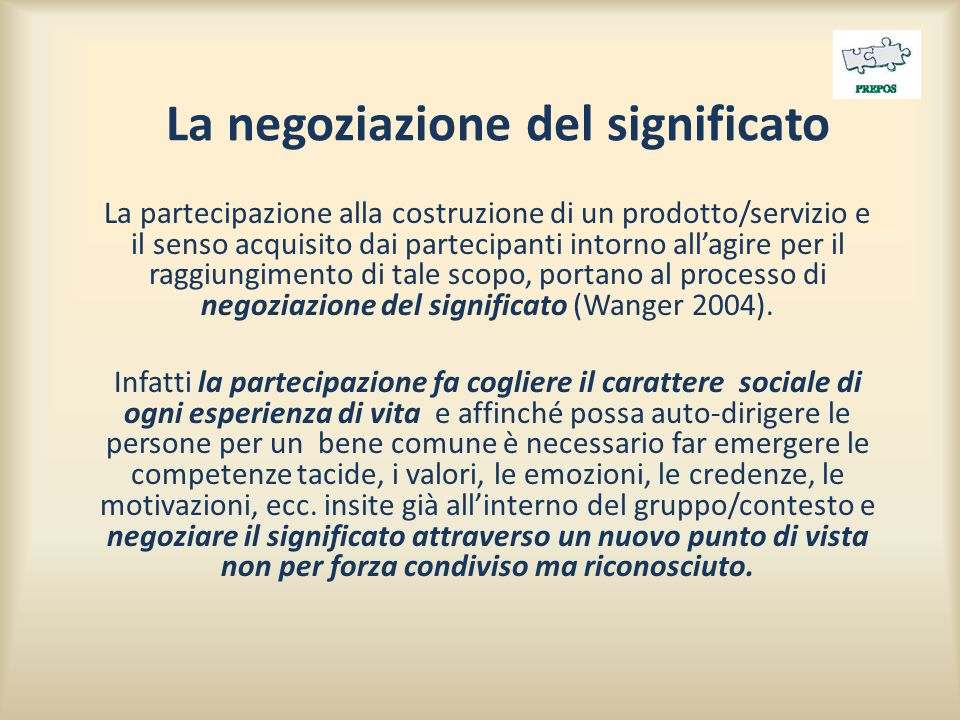 La negoziazione del significato La partecipazione alla costruzione di un prodotto/servizio e il senso acquisito dai partecipanti intorno all'agire per il raggiungimento di tale scopo, portano al processo di negoziazione del significato (Wanger 2004).