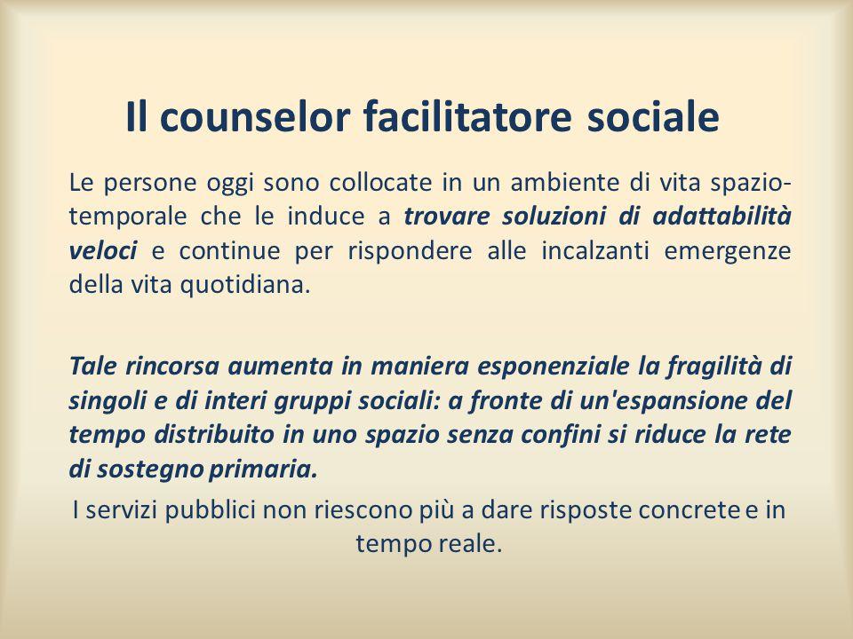 Il counselor facilitatore sociale Le persone oggi sono collocate in un ambiente di vita spazio- temporale che le induce a trovare soluzioni di adattab