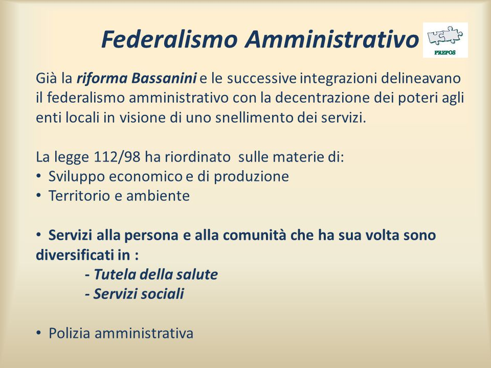 Federalismo Amministrativo Già la riforma Bassanini e le successive integrazioni delineavano il federalismo amministrativo con la decentrazione dei poteri agli enti locali in visione di uno snellimento dei servizi.