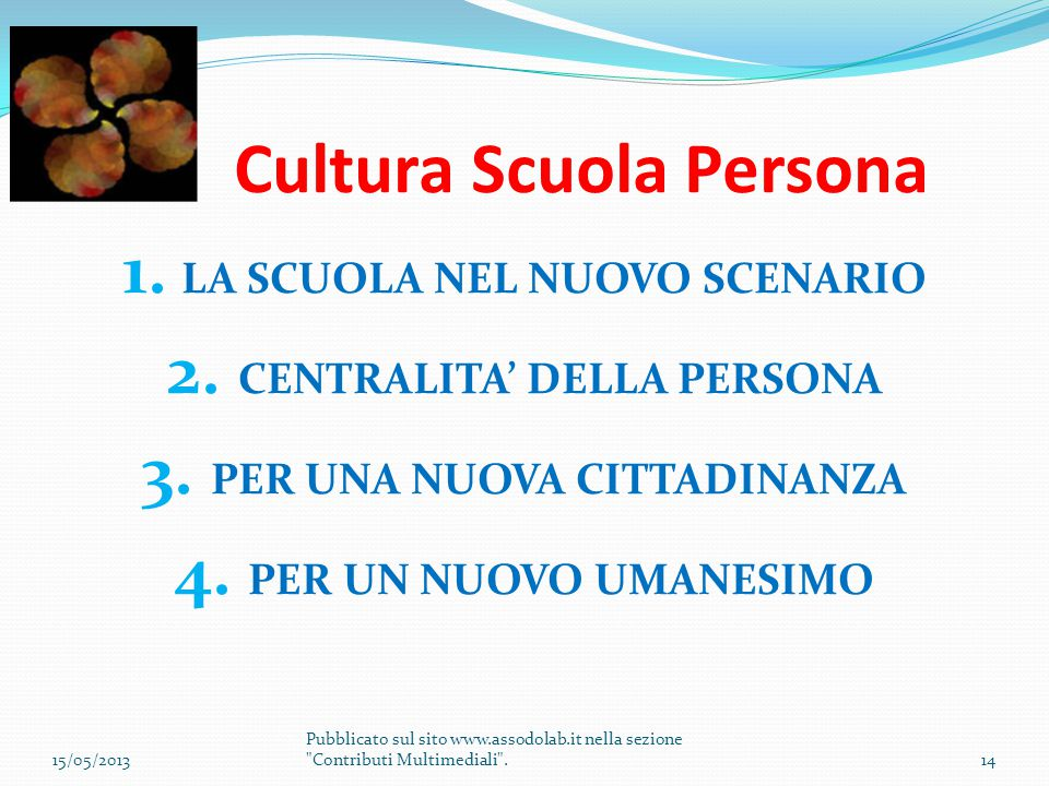 Cultura Scuola Persona 1. LA SCUOLA NEL NUOVO SCENARIO 2. CENTRALITA' DELLA PERSONA 3. PER UNA NUOVA CITTADINANZA 4. PER UN NUOVO UMANESIMO 15/05/2013
