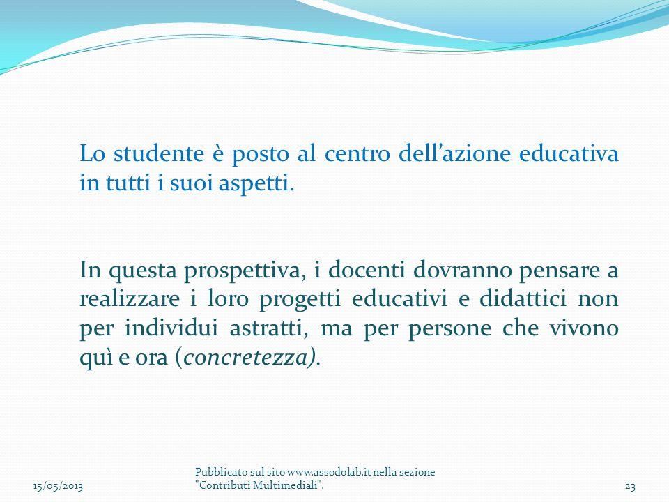 Lo studente è posto al centro dell'azione educativa in tutti i suoi aspetti. In questa prospettiva, i docenti dovranno pensare a realizzare i loro pro