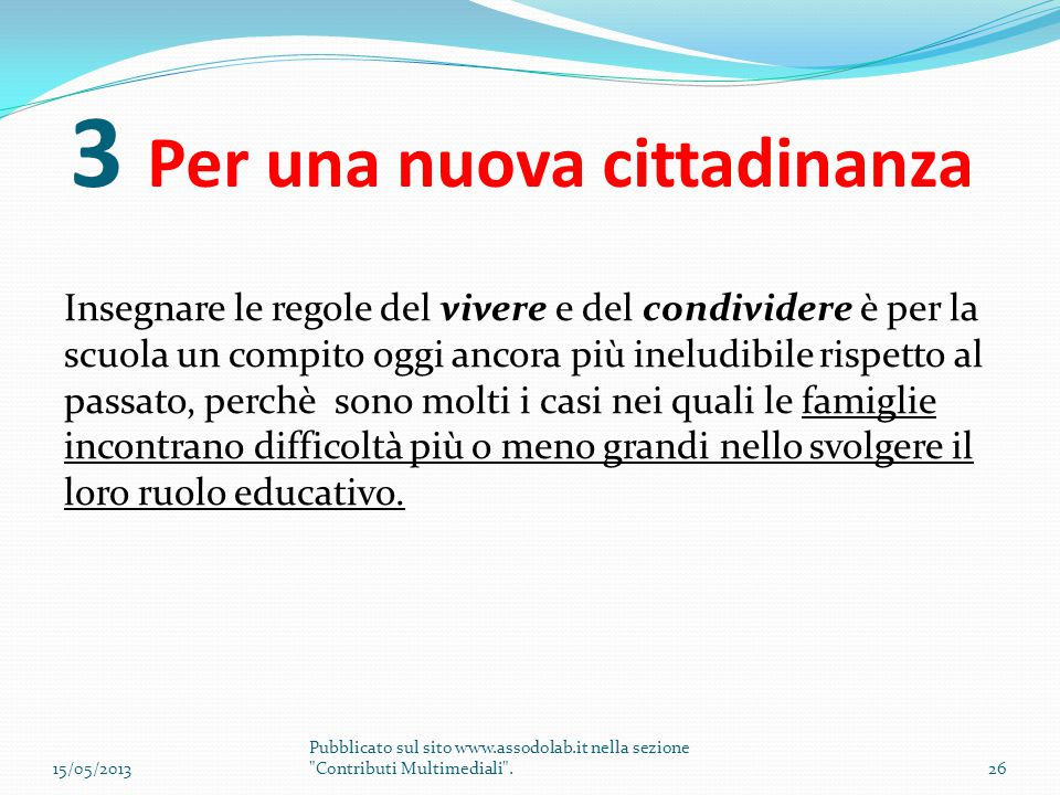 3 Per una nuova cittadinanza Insegnare le regole del vivere e del condividere è per la scuola un compito oggi ancora più ineludibile rispetto al passa