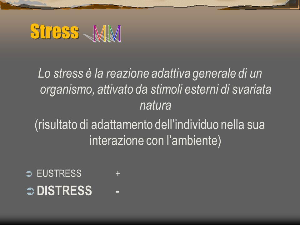 Stress Lo stress è la reazione adattiva generale di un organismo, attivato da stimoli esterni di svariata natura (risultato di adattamento dell'individuo nella sua interazione con l'ambiente)  EUSTRESS+  DISTRESS-