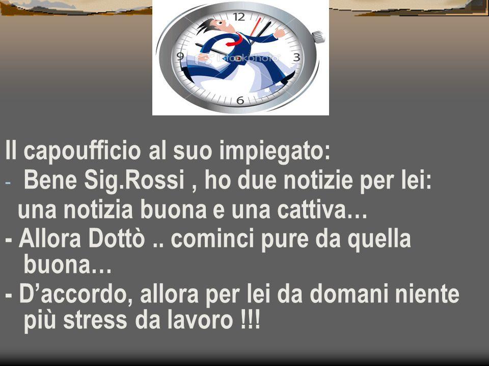 Il capoufficio al suo impiegato: - Bene Sig.Rossi, ho due notizie per lei: una notizia buona e una cattiva… - Allora Dottò..