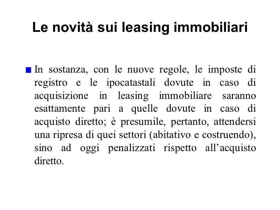 Le novità sui leasing immobiliari In sostanza, con le nuove regole, le imposte di registro e le ipocatastali dovute in caso di acquisizione in leasing