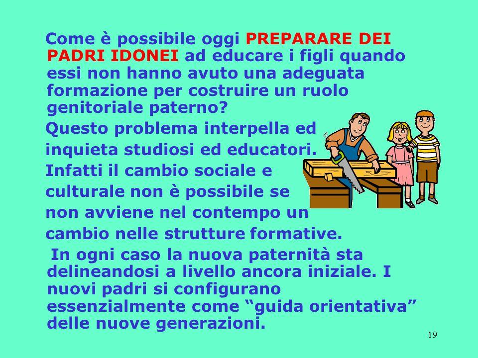 19 Come è possibile oggi PREPARARE DEI PADRI IDONEI ad educare i figli quando essi non hanno avuto una adeguata formazione per costruire un ruolo genitoriale paterno.