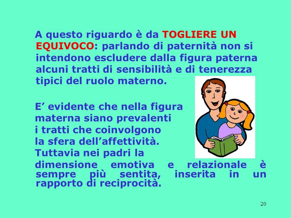 20 A questo riguardo è da TOGLIERE UN EQUIVOCO: parlando di paternità non si intendono escludere dalla figura paterna alcuni tratti di sensibilità e di tenerezza tipici del ruolo materno.