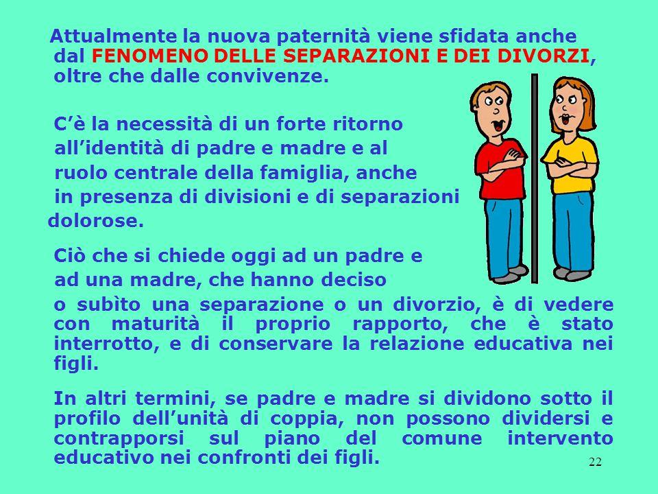 22 Attualmente la nuova paternità viene sfidata anche dal FENOMENO DELLE SEPARAZIONI E DEI DIVORZI, oltre che dalle convivenze.