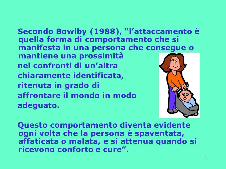 3 Secondo Bowlby (1988), l'attaccamento è quella forma di comportamento che si manifesta in una persona che consegue o mantiene una prossimità nei confronti di un'altra chiaramente identificata, ritenuta in grado di affrontare il mondo in modo adeguato.
