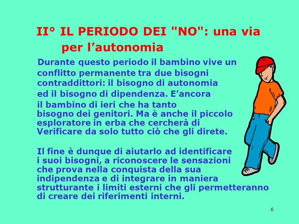 6 II° IL PERIODO DEI NO : una via per l'autonomia Durante questo periodo il bambino vive un conflitto permanente tra due bisogni contraddittori: il bisogno di autonomia ed il bisogno di dipendenza.
