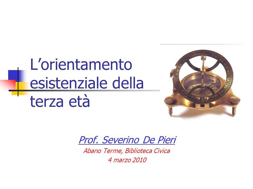 L'orientamento esistenziale della terza età Prof. Severino De Pieri Abano Terme, Biblioteca Civica 4 marzo 2010