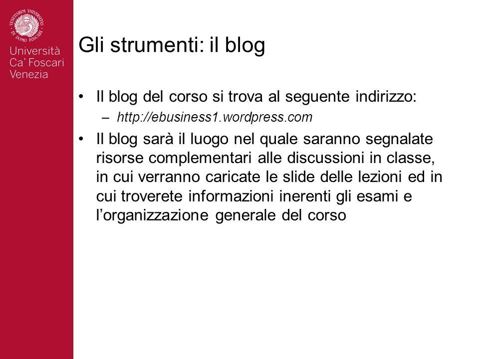 Gli strumenti: il blog Il blog del corso si trova al seguente indirizzo: –http://ebusiness1.wordpress.com Il blog sarà il luogo nel quale saranno segn
