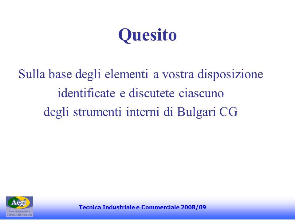 Alcuni elementi di riflessione 1.Definizione di Bulgari CG rispetto alle definizioni più accademiche 2.Ruolo della proprietà (concentrazione assoluta e patto di sindacato) 3.Compiti del CdA 4.Procedura di nomina degli amministratori 5.Ruolo dei consiglieri indipendenti (comitati per il controllo interno e per la remunerazione) 6.Sistemi di incentivazione (profit sharing e risk sharing) 7.Sistemi di controllo interno (società di revisione, comitato per il controllo interno, controlli di linea e internal audit) Tecnica Industriale e Commerciale 2008/09